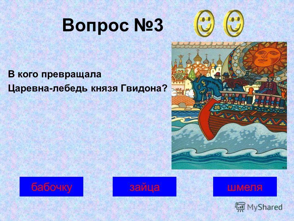 Вопрос 3 шмелязайцабабочку В кого превращала Царевна-лебедь князя Гвидона?