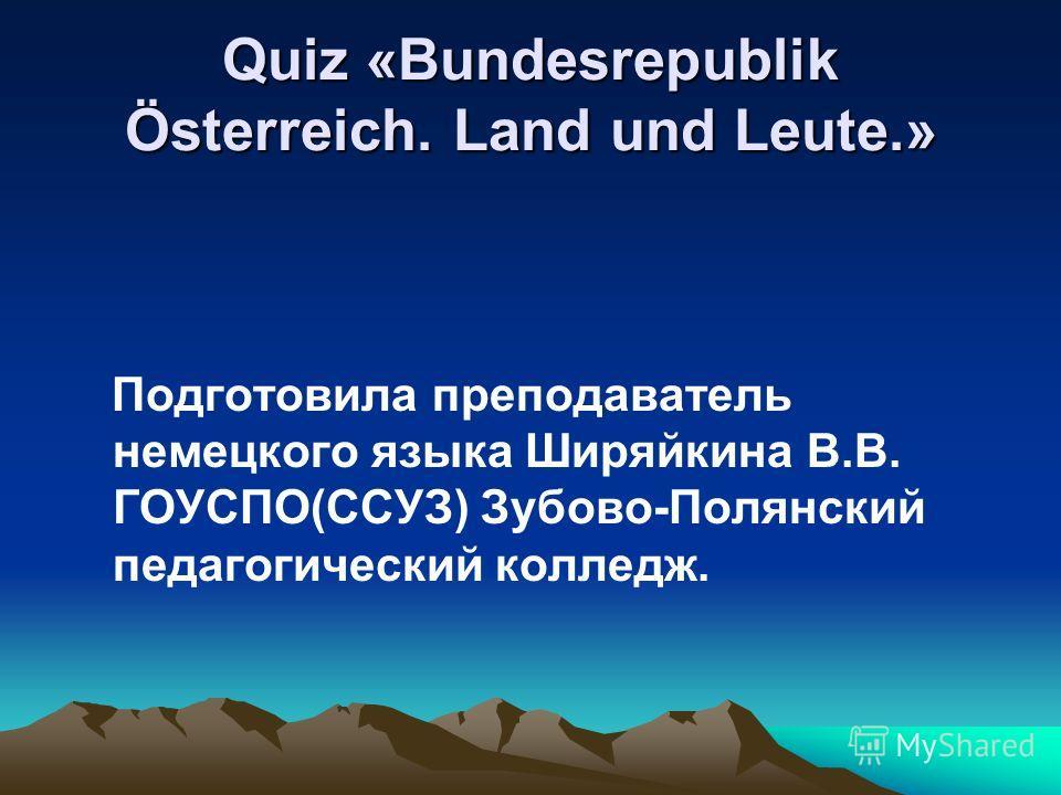 Quiz «Bundesrepublik Österreich. Land und Leute.» Подготовила преподаватель немецкого языка Ширяйкина В.В. ГОУСПО(ССУЗ) Зубово-Полянский педагогический колледж.