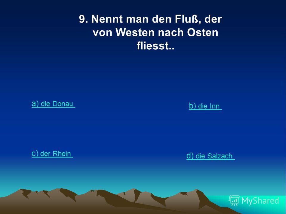 9. Nennt man den Fluß, der von Westen nach Osten fliesst.. a) die Donau b) die Inn c) der Rhein d) die Salzach