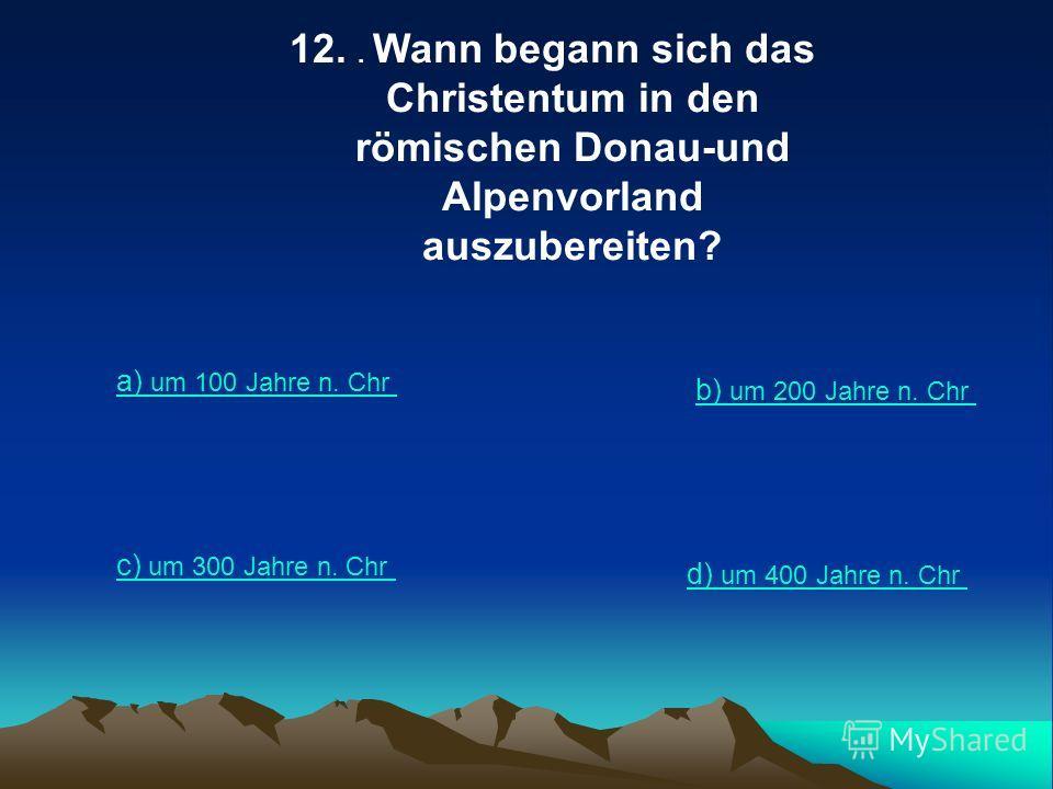 12.. Wann begann sich das Christentum in den römischen Donau-und Alpenvorland auszubereiten? a) um 100 Jahre n. Chr b) um 200 Jahre n. Chr c) um 300 Jahre n. Chr d) um 400 Jahre n. Chr