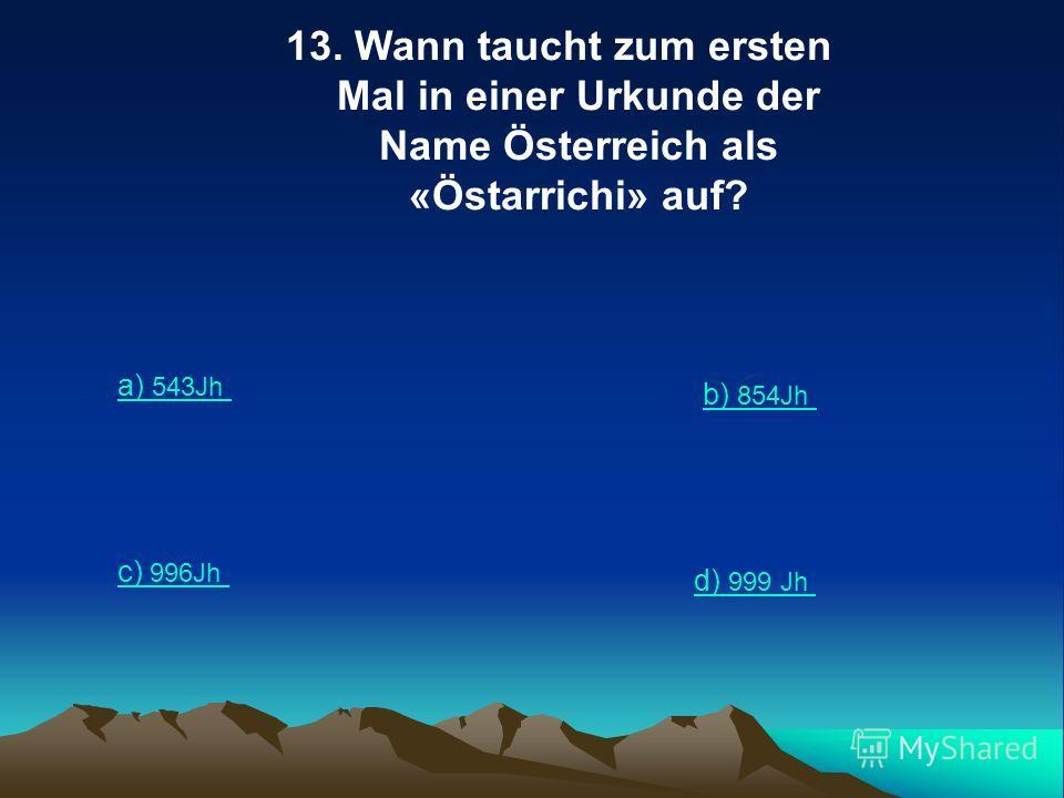 13. Wann taucht zum ersten Mal in einer Urkunde der Name Österreich als «Östarrichi» auf? a) 543Jh b) 854Jh c) 996Jh d) 999 Jh