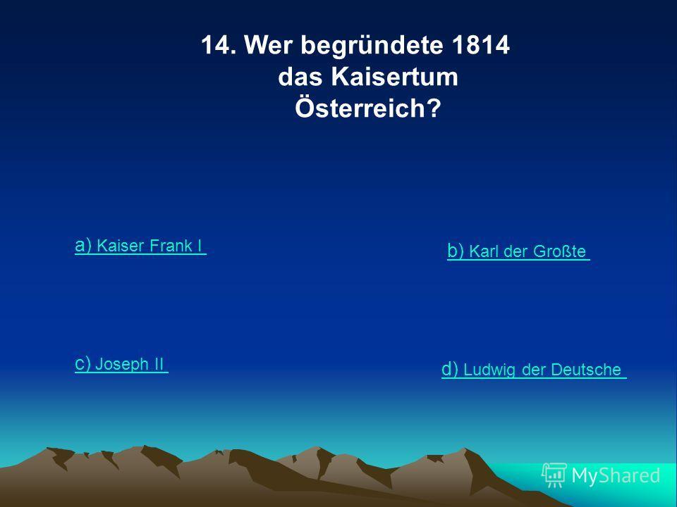14. Wer begründete 1814 das Kaisertum Österreich? a) Kaiser Frank I b) Karl der Großte c) Joseph II d) Ludwig der Deutsche