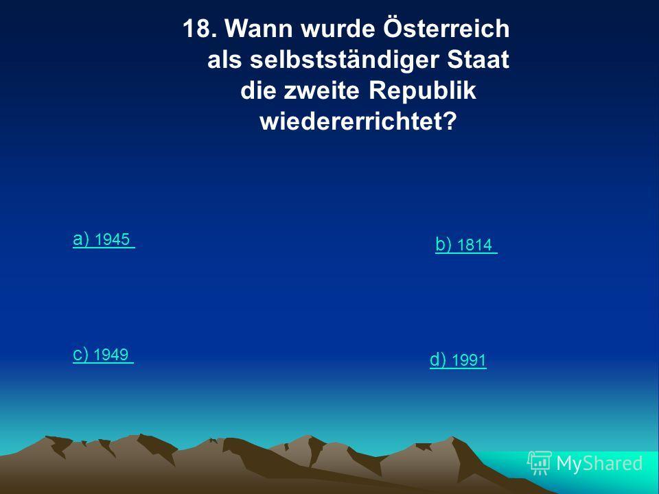 18. Wann wurde Österreich als selbstständiger Staat die zweite Republik wiedererrichtet? a) 1945 b) 1814 c) 1949 d) 1991