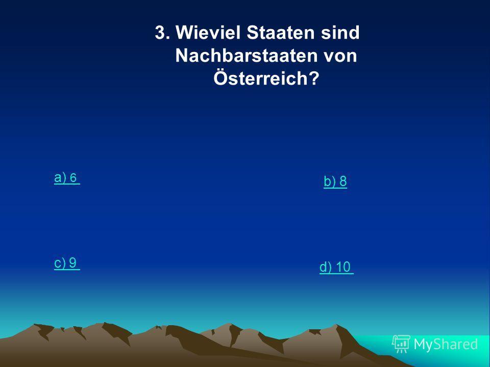 3. Wieviel Staaten sind Nachbarstaaten von Österreich? a) 6 b) 8 c) 9 d) 10