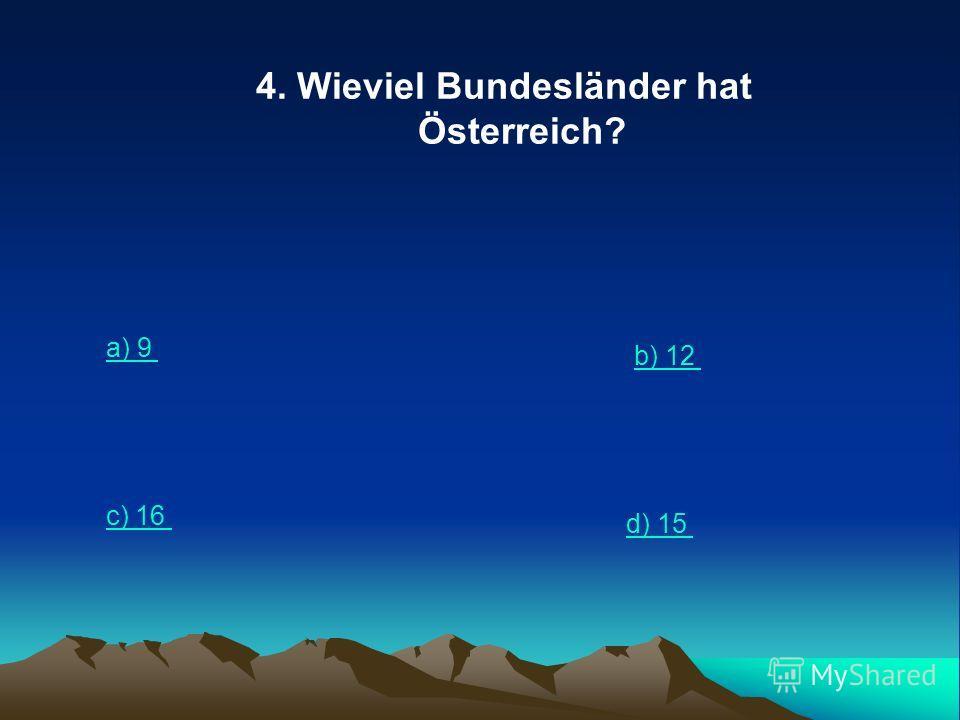 4. Wieviel Bundesländer hat Österreich? a) 9 b) 12 c) 16 d) 15