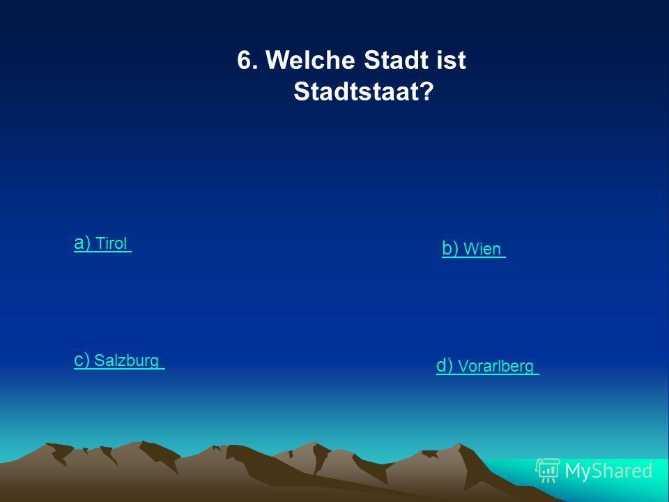 6. Welche Stadt ist Stadtstaat? a) Tirol b) Wien c) Salzburg d) Vorarlberg