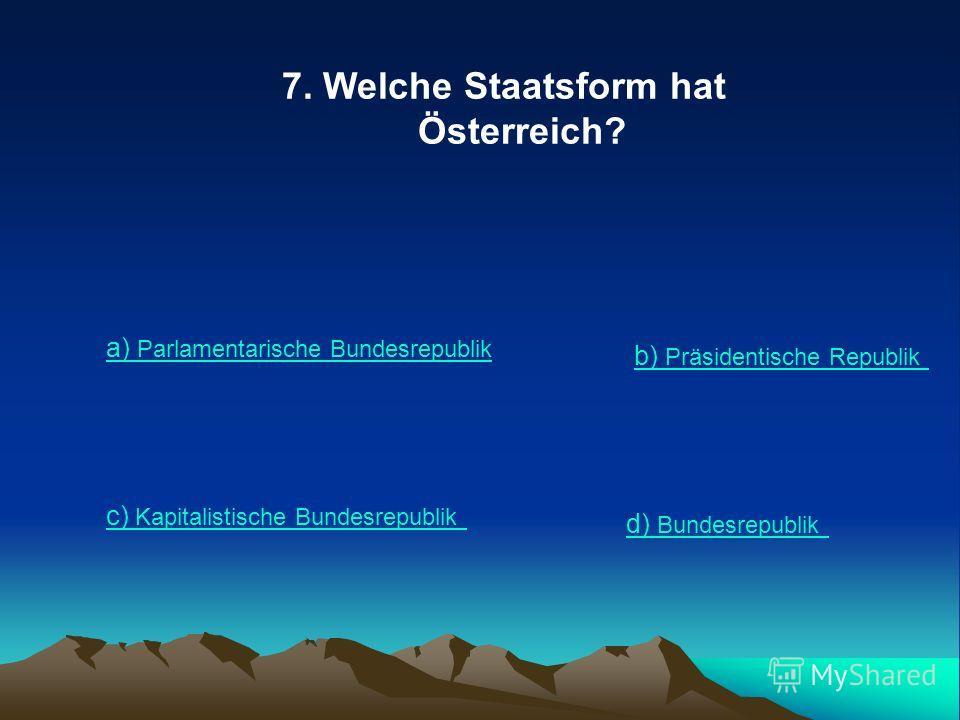 7. Welche Staatsform hat Österreich? a) Parlamentarische Bundesrepublik b) Präsidentische Republik c) Kapitalistische Bundesrepublik d) Bundesrepublik