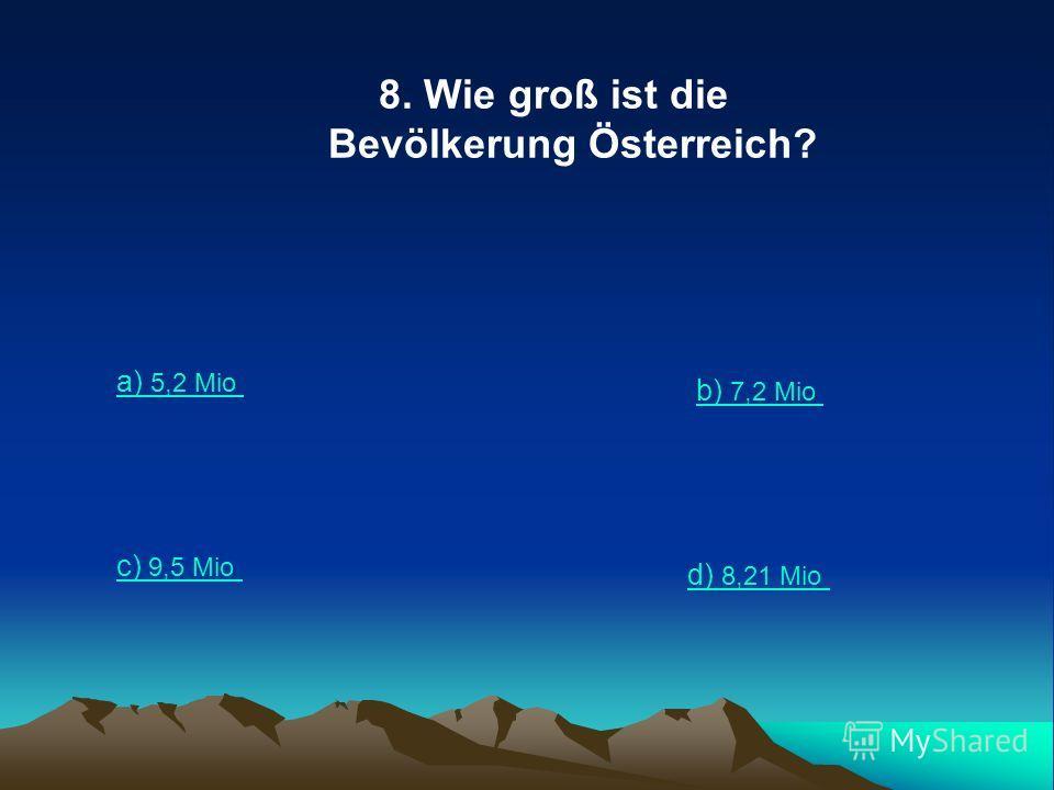 8. Wie groß ist die Bevölkerung Österreich? a) 5,2 Mio b) 7,2 Mio c) 9,5 Mio d) 8,21 Mio