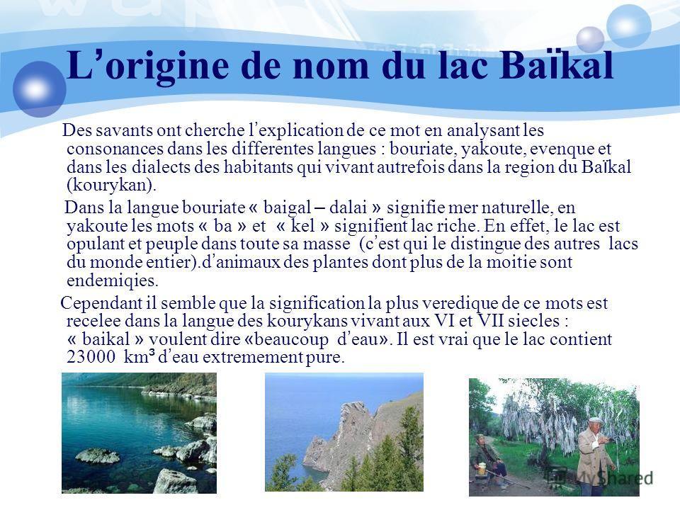 L origine de nom du lac Ba ï kal Des savants ont cherche l explication de ce mot en analysant les consonances dans les differentes langues : bouriate, yakoute, evenque et dans les dialects des habitants qui vivant autrefois dans la region du Ba ï kal