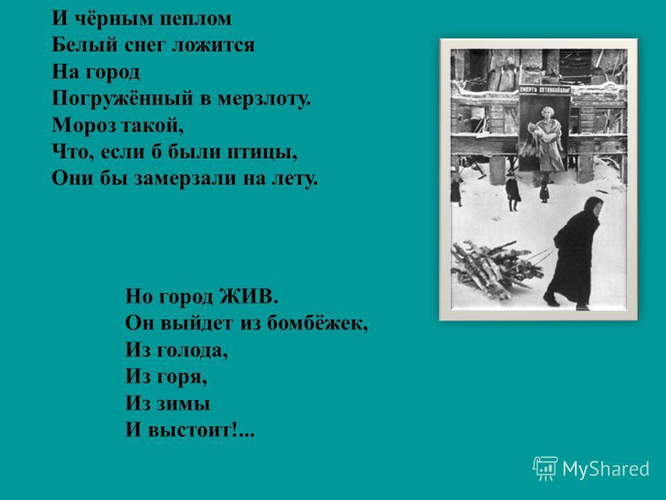 И чёрным пеплом Белый снег ложится На город Погружённый в мерзлоту. Мороз такой, Что, если б были птицы, Они бы замерзали на лету. Но город ЖИВ. Он выйдет из бомбёжек, Из голода, Из горя, Из зимы И выстоит!...