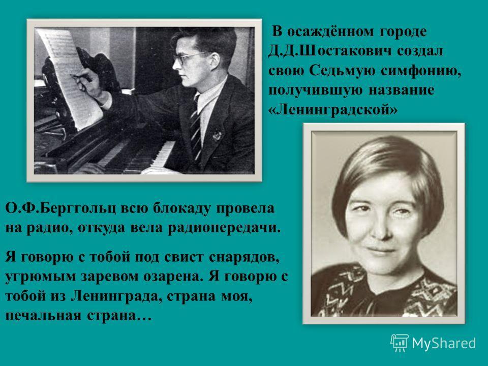 В осаждённом городе Д.Д.Шостакович создал свою Седьмую симфонию, получившую название «Ленинградской» О.Ф.Берггольц всю блокаду провела на радио, откуда вела радиопередачи. Я говорю с тобой под свист снарядов, угрюмым заревом озарена. Я говорю с тобой