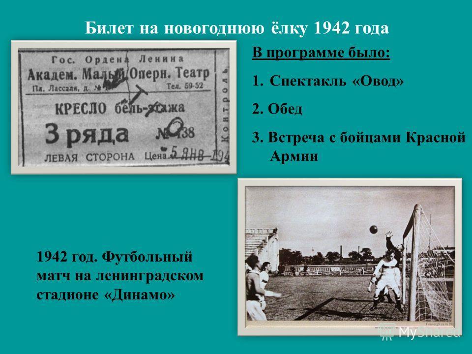 В программе было: 1. Спектакль «Овод» 2. Обед 3. Встреча с бойцами Красной Армии 4. Танцы и игры у ёлки Билет на новогоднюю ёлку 1942 года 1942 год. Футбольный матч на ленинградском стадионе «Динамо»