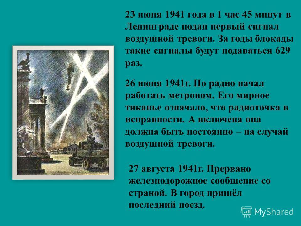 23 июня 1941 года в 1 час 45 минут в Ленинграде подан первый сигнал воздушной тревоги. За годы блокады такие сигналы будут подаваться 629 раз. 26 июня 1941 г. По радио начал работать метроном. Его мирное тиканье означало, что радиоточка в исправности