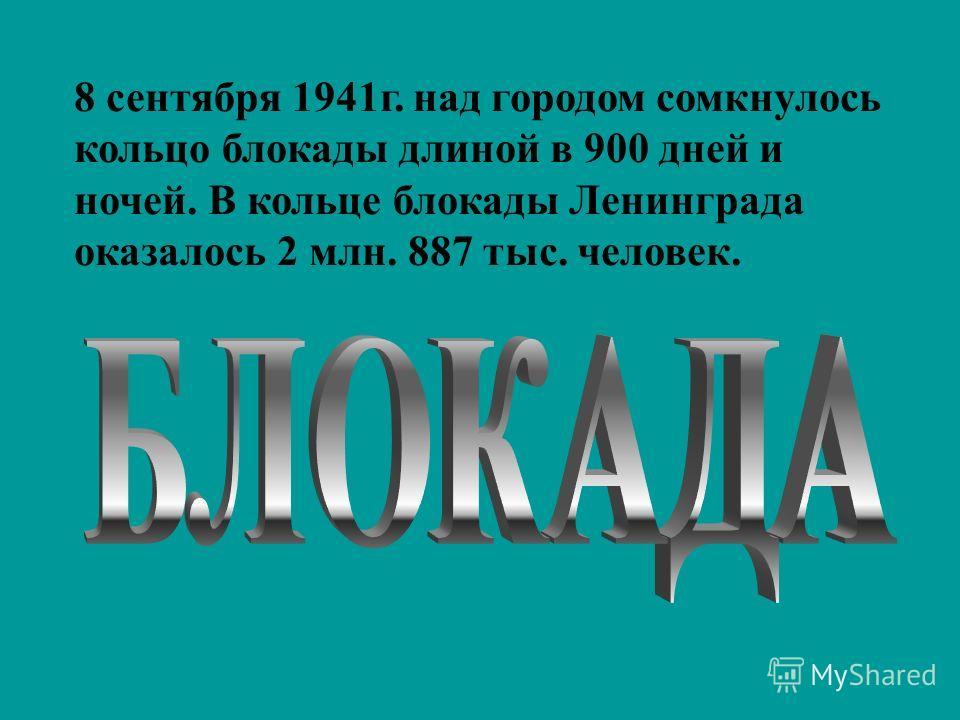 8 сентября 1941 г. над городом сомкнулось кольцо блокады длиной в 900 дней и ночей. В кольце блокады Ленинграда оказалось 2 млн. 887 тыс. человек.