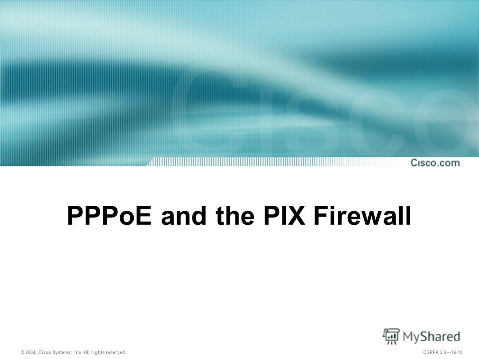 © 2004, Cisco Systems, Inc. All rights reserved. CSPFA 3.216-13 PPPoE and the PIX Firewall