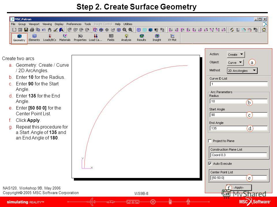 WS9B-8 NAS120, Workshop 9B, May 2006 Copyright 2005 MSC.Software Corporation Step 2. Create Surface Geometry Create two arcs a.Geometry: Create / Curve / 2D ArcAngles. b.Enter 10 for the Radius. c.Enter 90 for the Start Angle. d.Enter 135 for the End