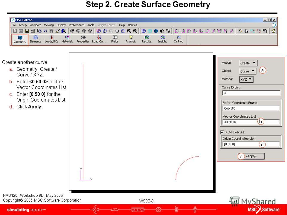 WS9B-9 NAS120, Workshop 9B, May 2006 Copyright 2005 MSC.Software Corporation Step 2. Create Surface Geometry Create another curve a.Geometry: Create / Curve / XYZ. b.Enter for the Vector Coordinates List. c.Enter [0 50 0] for the Origin Coordinates L