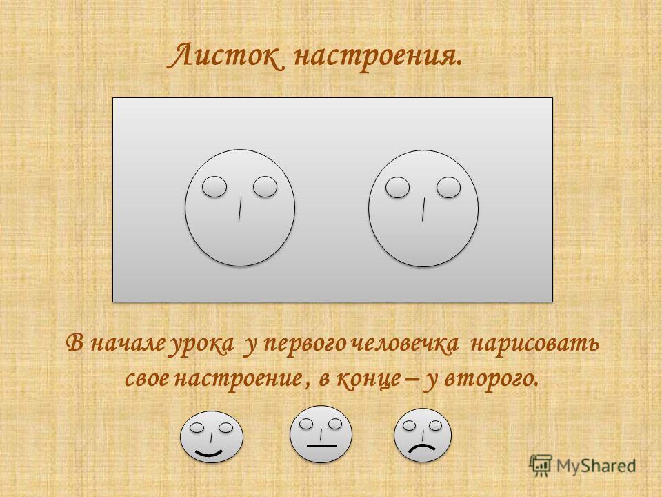 Листок настроения. В начале урока у первого человечка нарисовать свое настроение, в конце – у второго.
