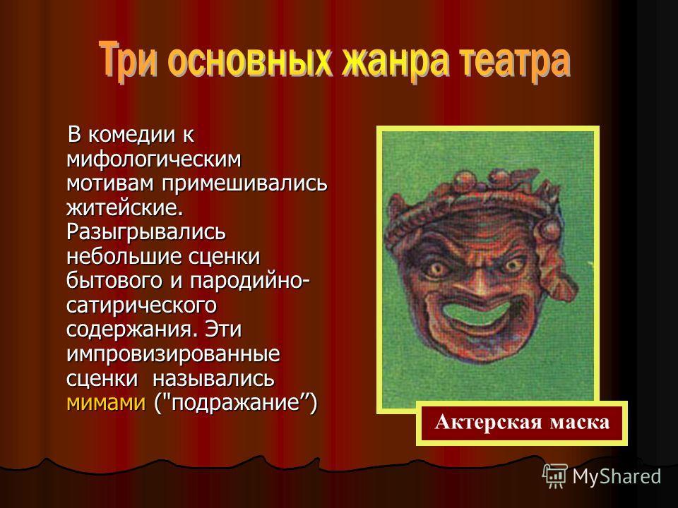 В комедии к мифологическим мотивам примешивались житейские. Разыгрывались небольшие сценки бытового и пародийно- сатирического содержания. Эти импровизированные сценки назывались мимами (подражание) Актерская маска