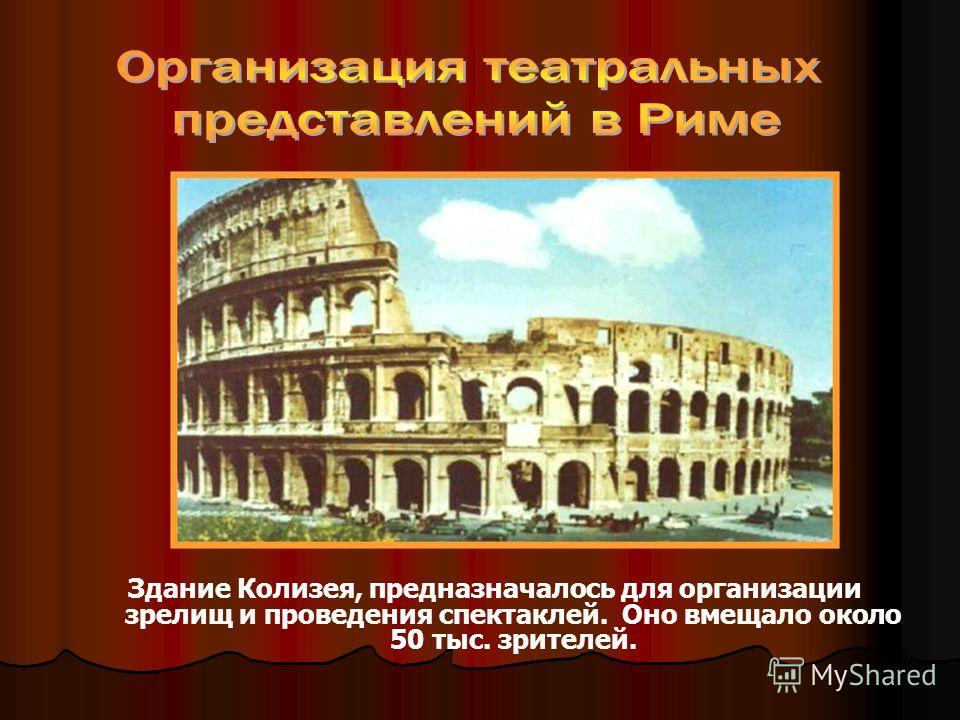 Здание Колизея, предназначалось для организации зрелищ и проведения спектаклей. Оно вмещало около 50 тыс. зрителей.