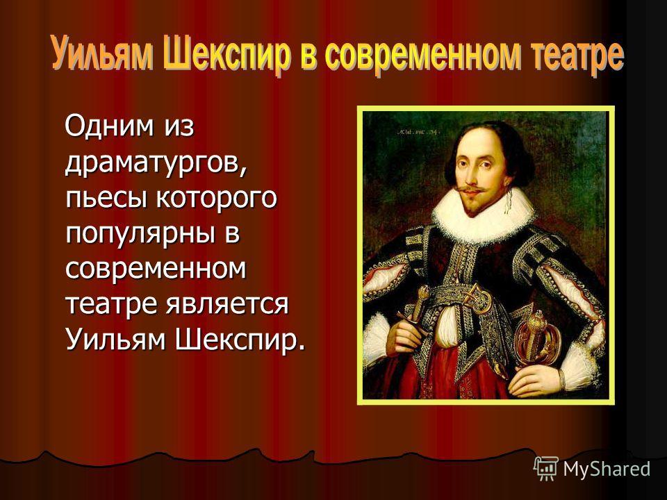Одним из драматургов, пьесы которого популярны в современном театре является Уильям Шекспир.