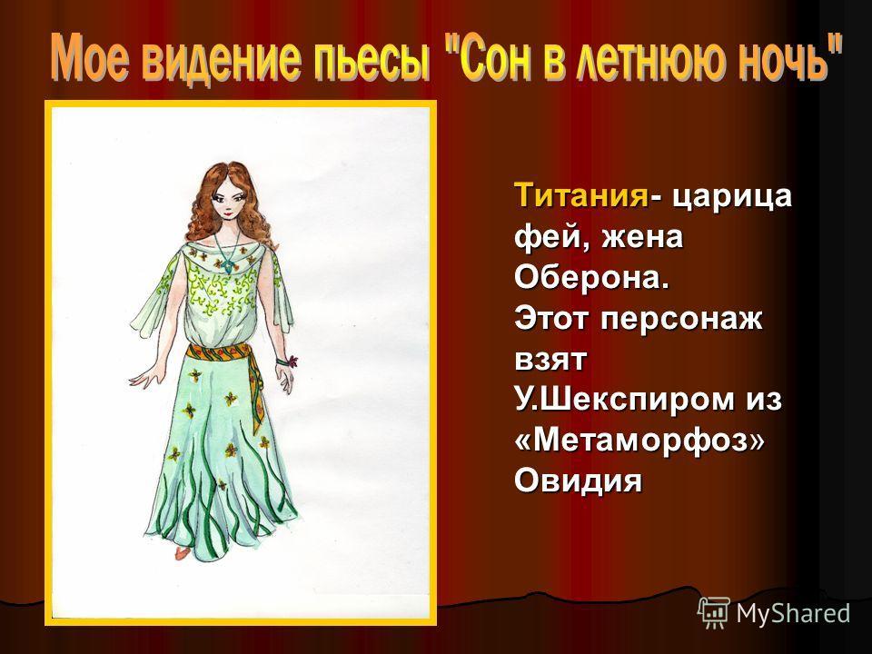 Титания- царица фей, жена Оберона. Этот персонаж взят У.Шекспиром из «Метаморфоз» Овидия