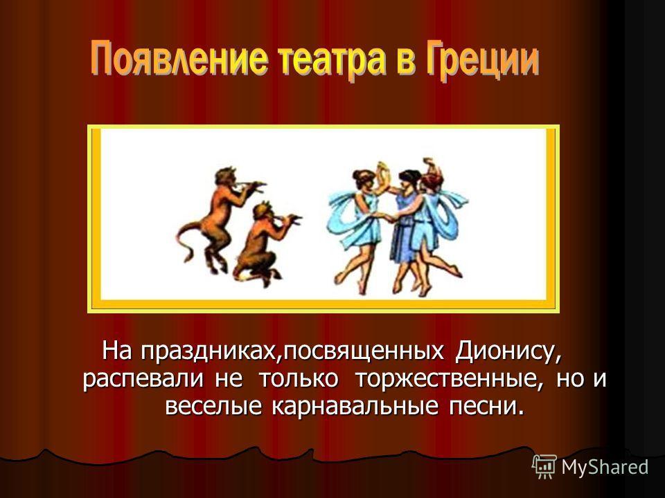 На праздниках,посвященных Дионису, распевали не только торжественные, но и веселые карнавальные песни.