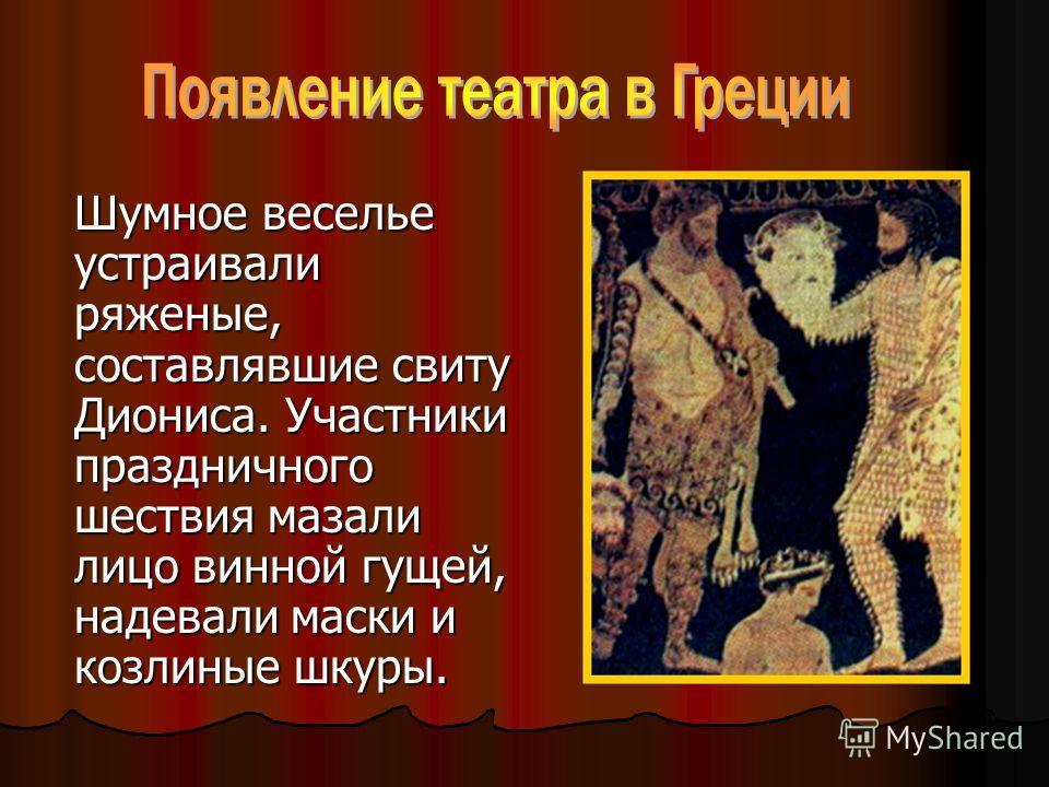 Шумное веселье устраивали ряженые, составлявшие свиту Диониса. Участники праздничного шествия мазали лицо винной гущей, надевали маски и козлиные шкуры.
