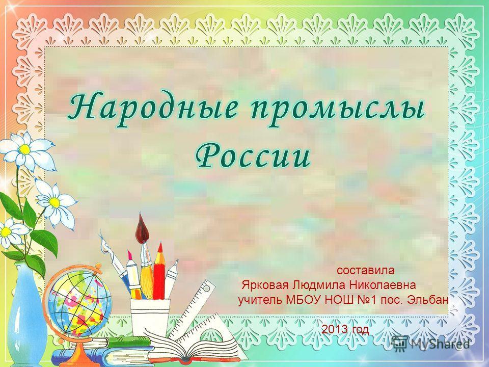 составила Ярковая Людмила Николаевна учитель МБОУ НОШ 1 пос. Эльбан 2013 год