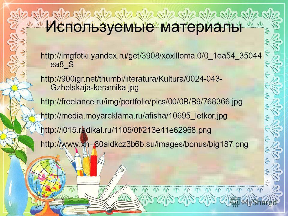 Используемые материалы http://imgfotki.yandex.ru/get/3908/xoxllloma.0/0_1ea54_35044 ea8_S http://900igr.net/thumbi/literatura/Kultura/0024-043- Gzhelskaja-keramika.jpg http://freelance.ru/img/portfolio/pics/00/0B/B9/768366. jpg http://media.moyarekla