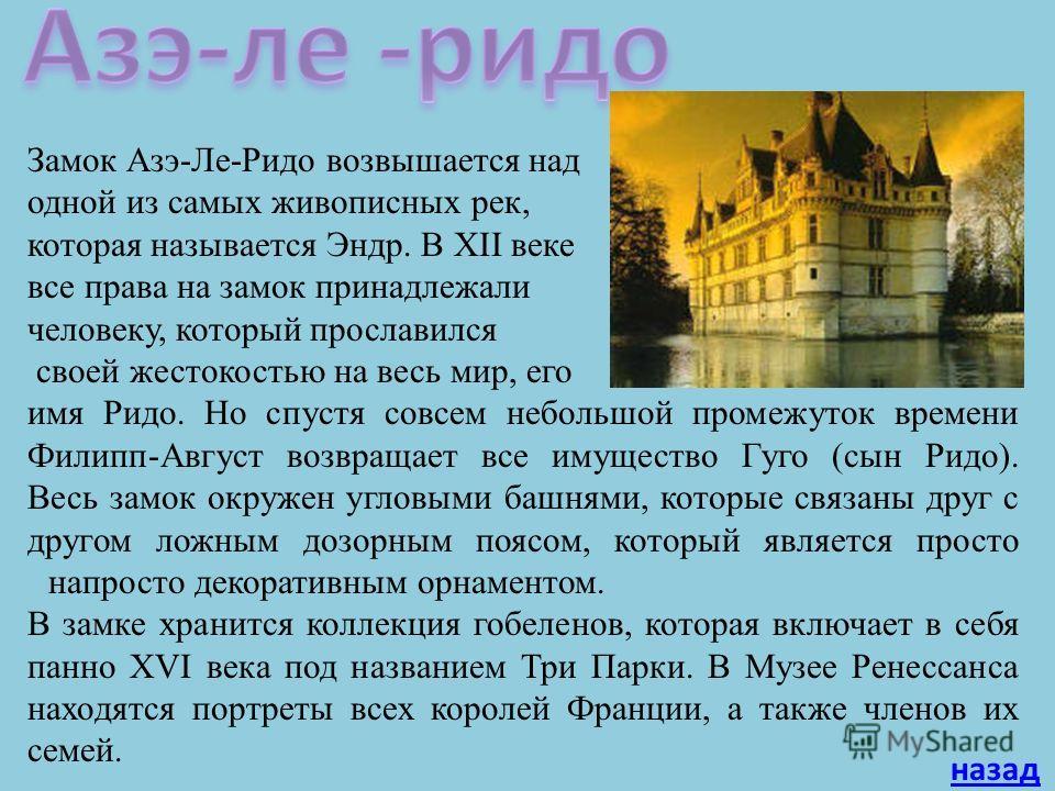 Замок Азэ-Ле-Ридо возвышается над одной из самых живописных рек, которая называется Эндр. В XII веке все права на замок принадлежали человеку, который прославился своей жестокостью на весь мир, его имя Ридо. Но спустя совсем небольшой промежуток врем