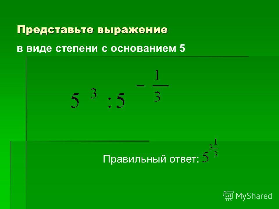 Представьте выражение Правильный ответ: в виде степени с основанием 5