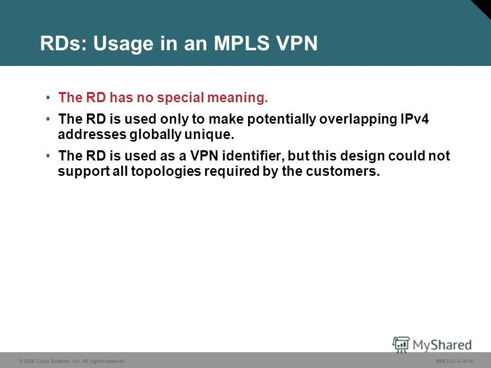 © 2006 Cisco Systems, Inc. All rights reserved. MPLS v2.24-15 RDs: Usage in an MPLS VPN The RD has no special meaning. The RD is used only to make potentially overlapping IPv4 addresses globally unique. The RD is used as a VPN identifier, but this de