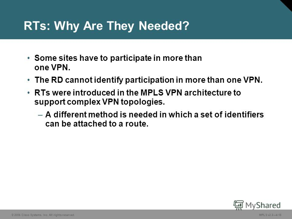 © 2006 Cisco Systems, Inc. All rights reserved. MPLS v2.24-18 RTs: Why Are They Needed? Some sites have to participate in more than one VPN. The RD cannot identify participation in more than one VPN. RTs were introduced in the MPLS VPN architecture t
