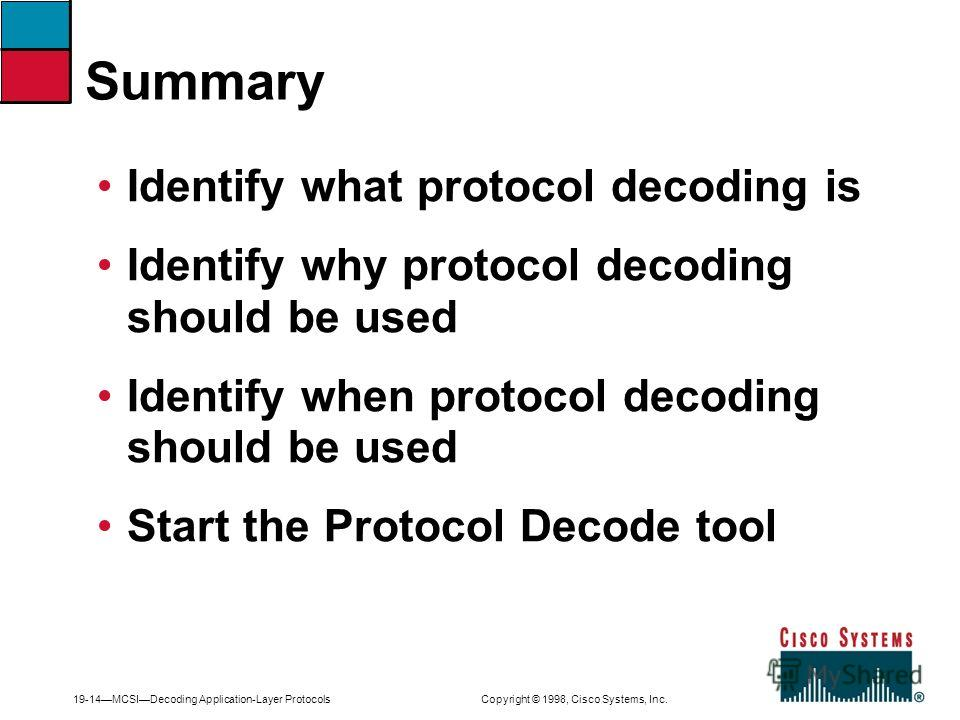 19-14MCSIDecoding Application-Layer Protocols Copyright © 1998, Cisco Systems, Inc. Identify what protocol decoding is Identify why protocol decoding should be used Identify when protocol decoding should be used Start the Protocol Decode tool Summary