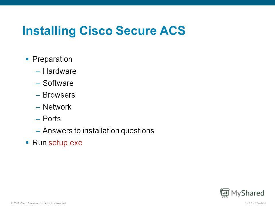 © 2007 Cisco Systems, Inc. All rights reserved.SNRS v2.02-18 Installing Cisco Secure ACS Preparation –Hardware –Software –Browsers –Network –Ports –Answers to installation questions Run setup.exe