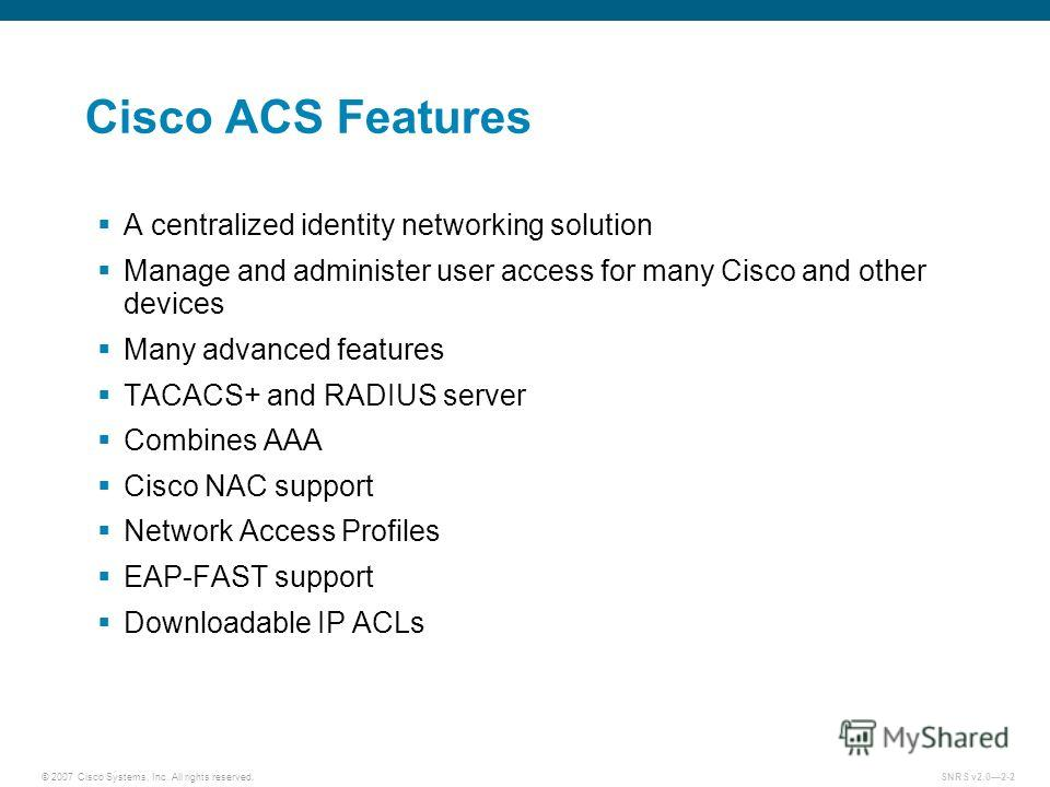 © 2007 Cisco Systems, Inc. All rights reserved.SNRS v2.02-2 Cisco ACS Features A centralized identity networking solution Manage and administer user access for many Cisco and other devices Many advanced features TACACS+ and RADIUS server Combines AAA