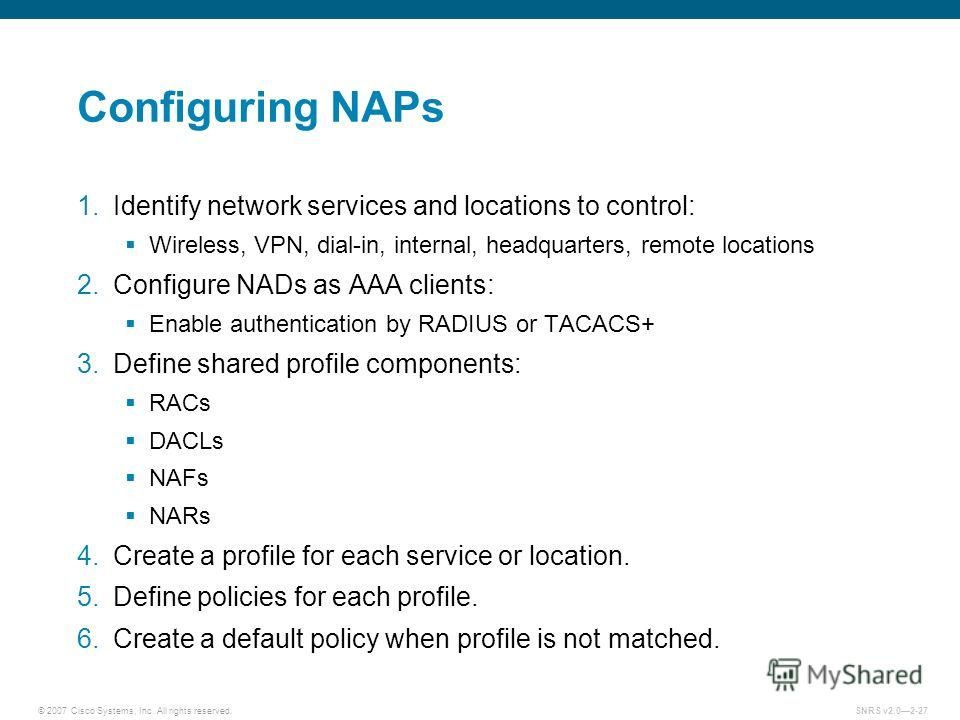 © 2007 Cisco Systems, Inc. All rights reserved.SNRS v2.02-27 Configuring NAPs 1. Identify network services and locations to control: Wireless, VPN, dial-in, internal, headquarters, remote locations 2. Configure NADs as AAA clients: Enable authenticat