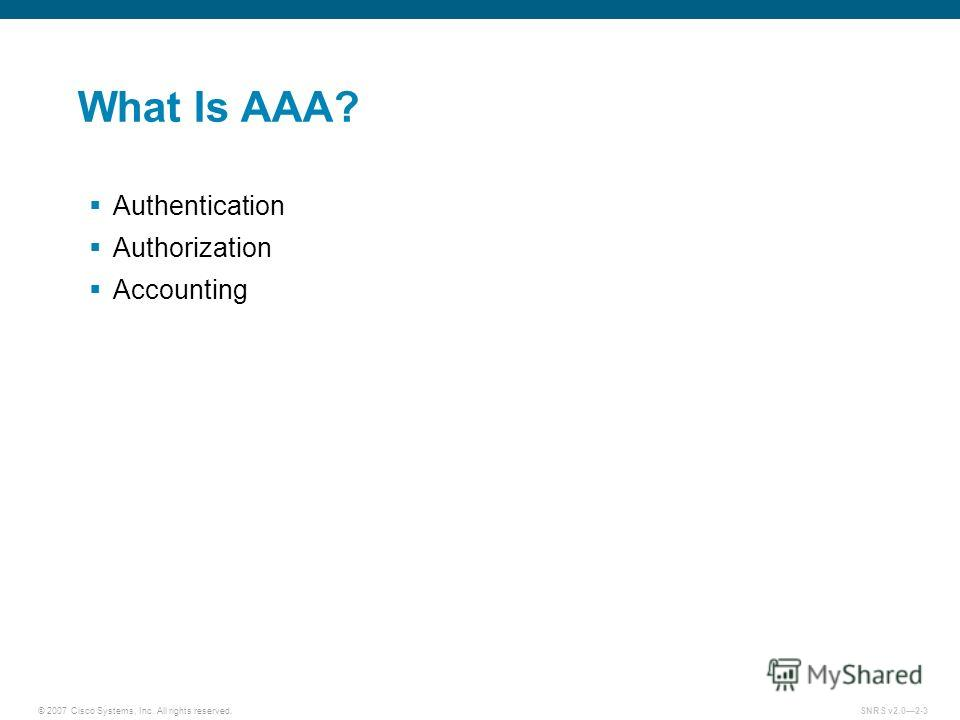 © 2007 Cisco Systems, Inc. All rights reserved.SNRS v2.02-3 What Is AAA? Authentication Authorization Accounting
