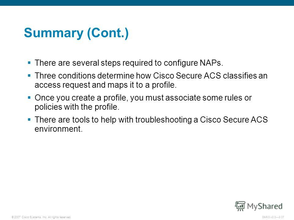 © 2007 Cisco Systems, Inc. All rights reserved.SNRS v2.02-37 Summary (Cont.) There are several steps required to configure NAPs. Three conditions determine how Cisco Secure ACS classifies an access request and maps it to a profile. Once you create a