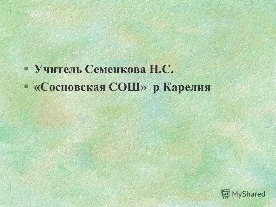 §Учитель Семенкова Н.С. §«Сосновска я СОШ» р Карелия