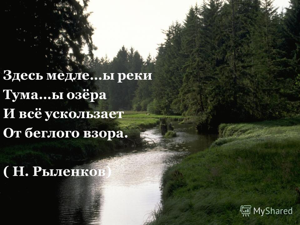 Здесь метле…ы реки Тума…ы озёра И всё ускользает От беглого взора. ( Н. Рыленков)