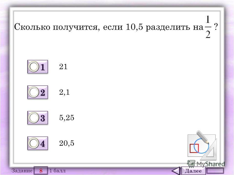 Далее 8 Задание 1 балл 1111 1111 2222 2222 3333 3333 4444 4444 Сколько получится, если 10,5 разделить на ? 21 20,5 5,25 2,1