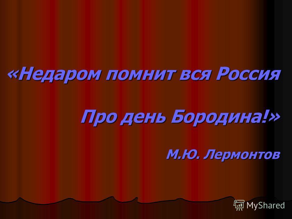 «Недаром помнит вся Россия Про день Бородина!» М.Ю. Лермонтов