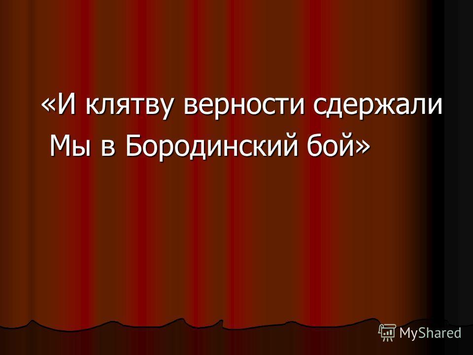 «И клятву верности сдержали Мы в Бородинский бой» Мы в Бородинский бой»