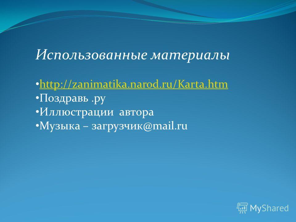 Использованные материалы http://zanimatika.narod.ru/Karta.htm Поздравь.ру Иллюстрации автора Музыка – загрузчик@mail.ru