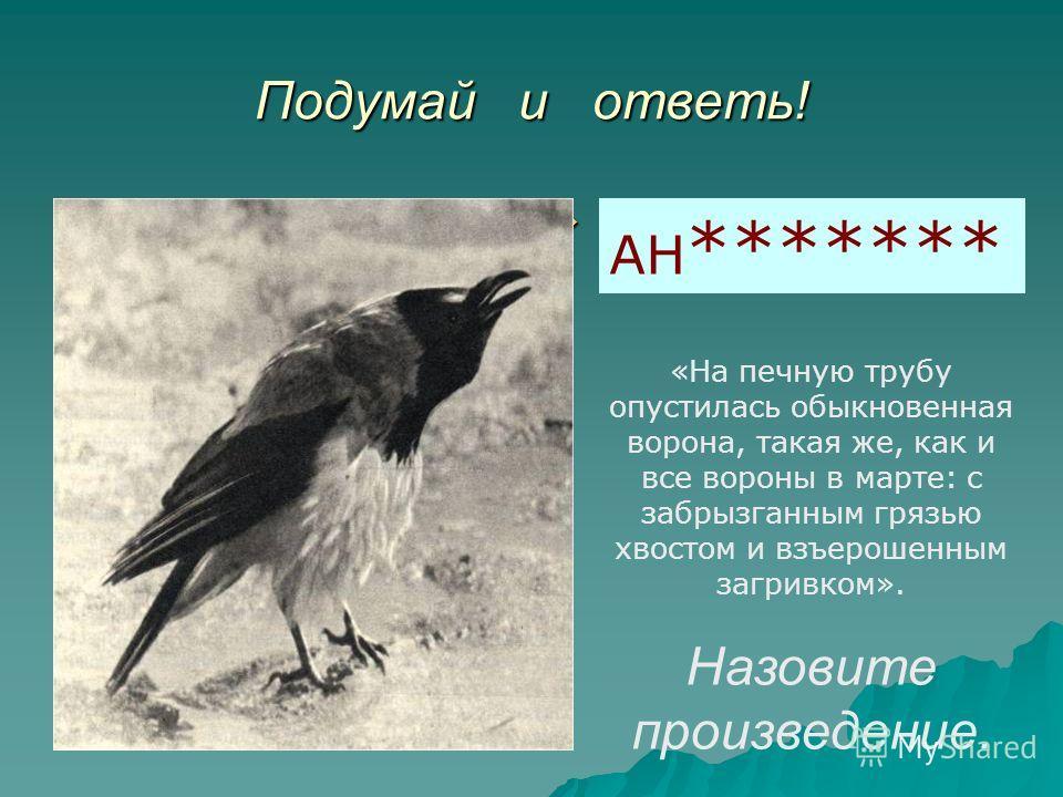 Подумай и ответь! * * * * * * * * * * * * * * * * * * АН ******* «На печную трубу опустилась обыкновенная ворона, такая же, как и все вороны в марте: с забрызганным грязью хвостом и взъерошенным загривком». Назовите произведение.