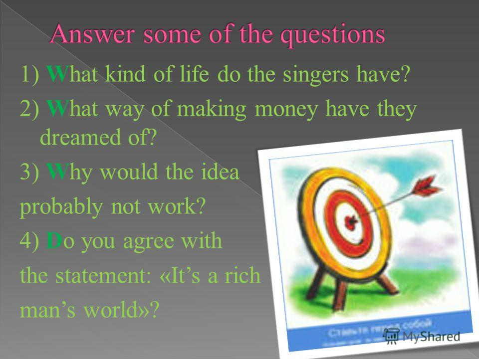1) What kind of life do the singers have? 2) What way of making money have they dreamed of? 3) Why would the idea probably not work? 4) Do you agree with the statement: «Its a rich mans world»?