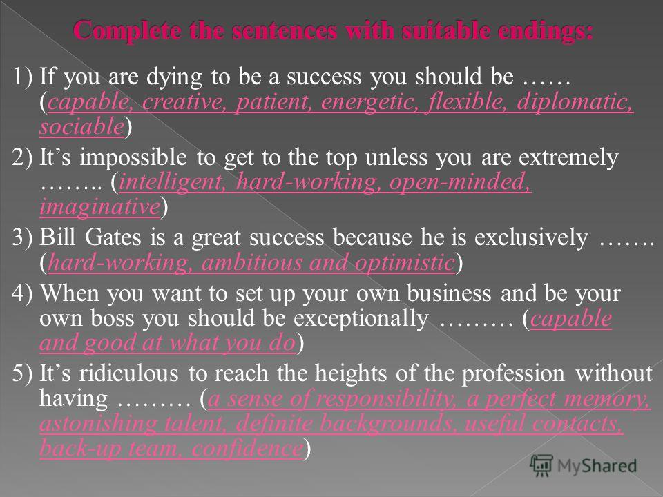 1) If you are dying to be a success you should be …… (capable, creative, patient, energetic, flexible, diplomatic, sociable) 2) Its impossible to get to the top unless you are extremely …….. (intelligent, hard-working, open-minded, imaginative) 3) Bi