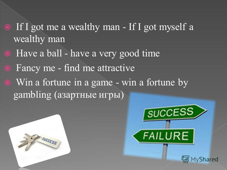 If I got me a wealthy man - If I got myself a wealthy man Have a ball - have a very good time Fancy me - find me attractive Win a fortune in a game - win a fortune by gambling (азартные игры)